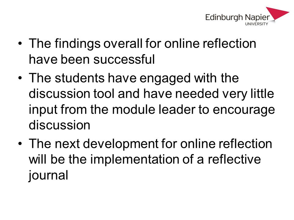 The findings overall for online reflection have been successful The students have engaged with the discussion tool and have needed very little input f