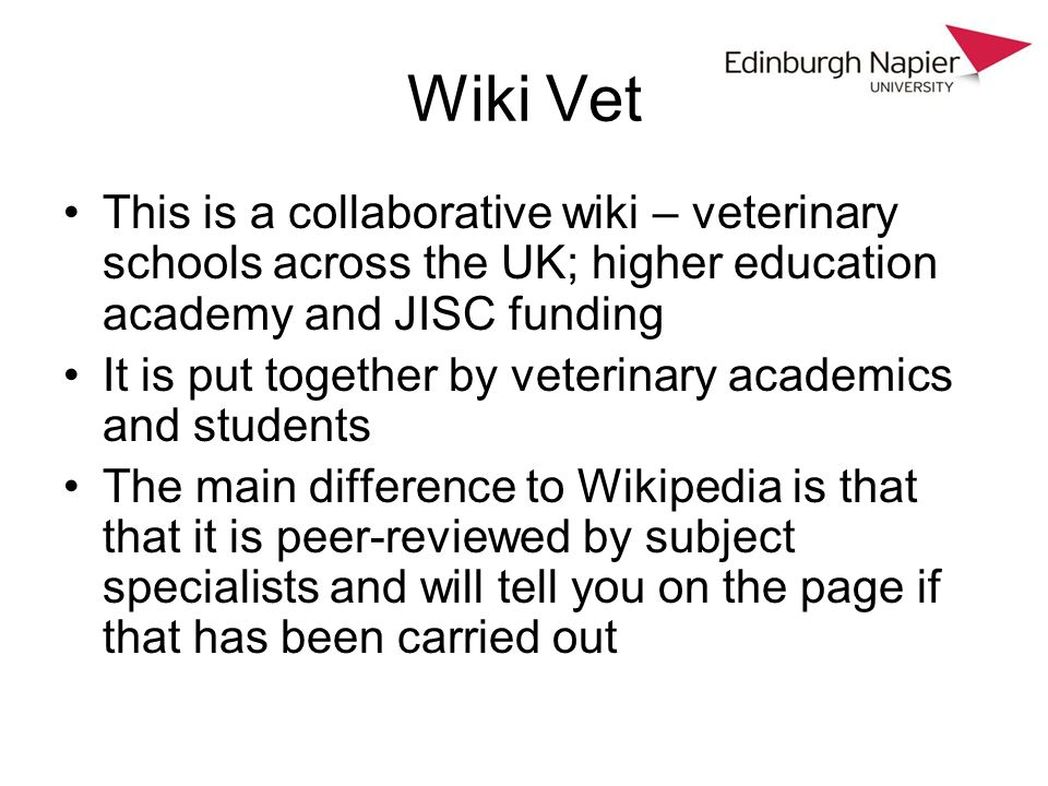Wiki Vet This is a collaborative wiki – veterinary schools across the UK; higher education academy and JISC funding It is put together by veterinary a