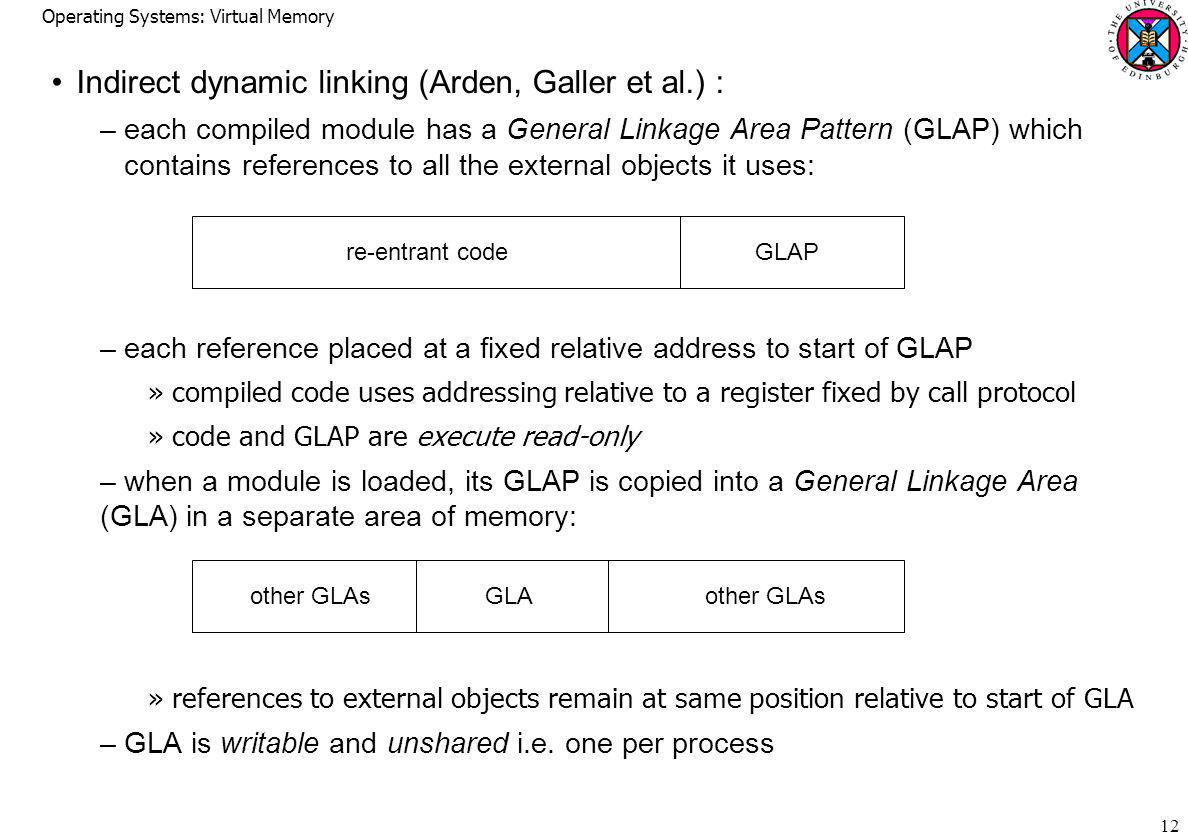 Operating Systems: Virtual Memory 12 Indirect dynamic linking (Arden, Galler et al.) : –each compiled module has a General Linkage Area Pattern (GLAP) which contains references to all the external objects it uses: –each reference placed at a fixed relative address to start of GLAP »compiled code uses addressing relative to a register fixed by call protocol »code and GLAP are execute read-only –when a module is loaded, its GLAP is copied into a General Linkage Area (GLA) in a separate area of memory: »references to external objects remain at same position relative to start of GLA –GLA is writable and unshared i.e.