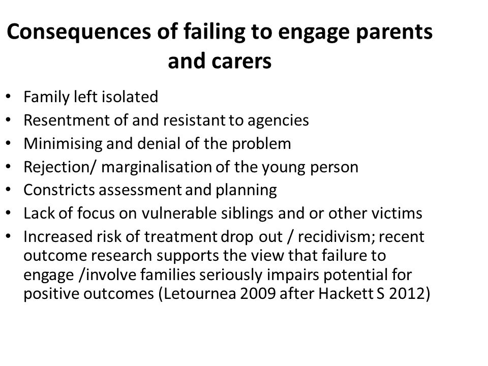 Consequences of failing to engage parents and carers Family left isolated Resentment of and resistant to agencies Minimising and denial of the problem Rejection/ marginalisation of the young person Constricts assessment and planning Lack of focus on vulnerable siblings and or other victims Increased risk of treatment drop out / recidivism; recent outcome research supports the view that failure to engage /involve families seriously impairs potential for positive outcomes (Letournea 2009 after Hackett S 2012)
