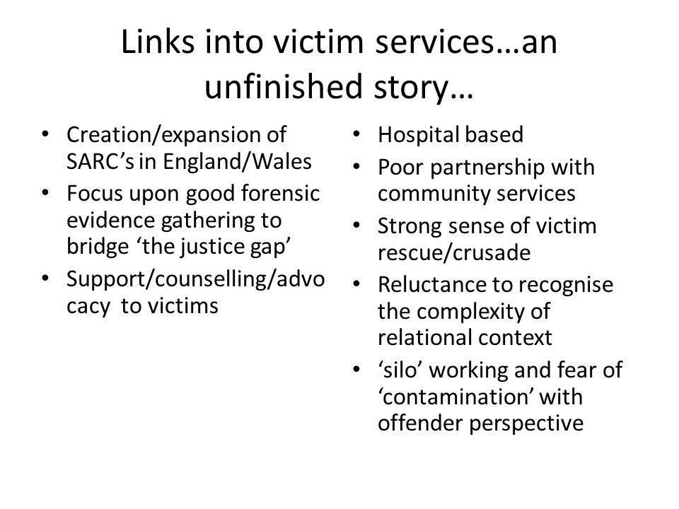 Links into victim services…an unfinished story… Creation/expansion of SARC's in England/Wales Focus upon good forensic evidence gathering to bridge 'the justice gap' Support/counselling/advo cacy to victims Hospital based Poor partnership with community services Strong sense of victim rescue/crusade Reluctance to recognise the complexity of relational context 'silo' working and fear of 'contamination' with offender perspective
