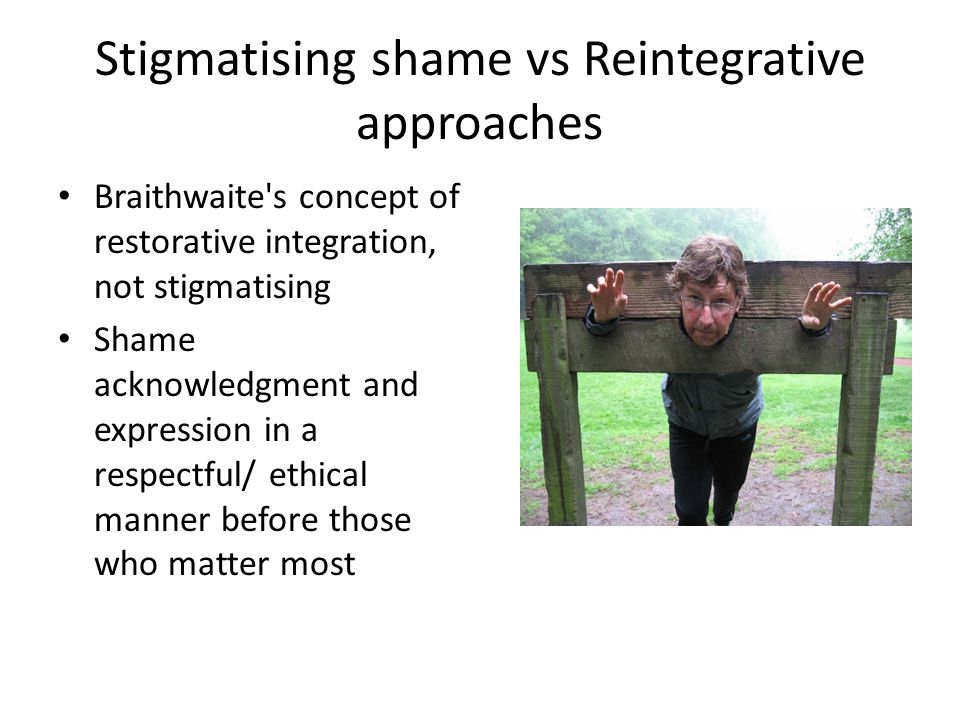 Stigmatising shame vs Reintegrative approaches Braithwaite s concept of restorative integration, not stigmatising Shame acknowledgment and expression in a respectful/ ethical manner before those who matter most