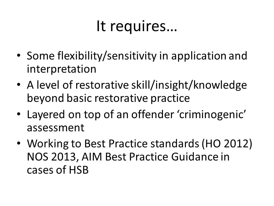 It requires… Some flexibility/sensitivity in application and interpretation A level of restorative skill/insight/knowledge beyond basic restorative practice Layered on top of an offender 'criminogenic' assessment Working to Best Practice standards (HO 2012) NOS 2013, AIM Best Practice Guidance in cases of HSB