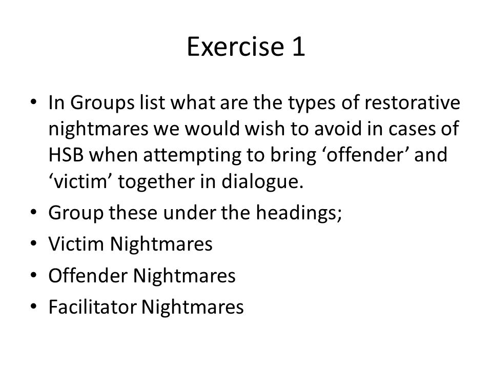 Exercise 1 In Groups list what are the types of restorative nightmares we would wish to avoid in cases of HSB when attempting to bring 'offender' and 'victim' together in dialogue.