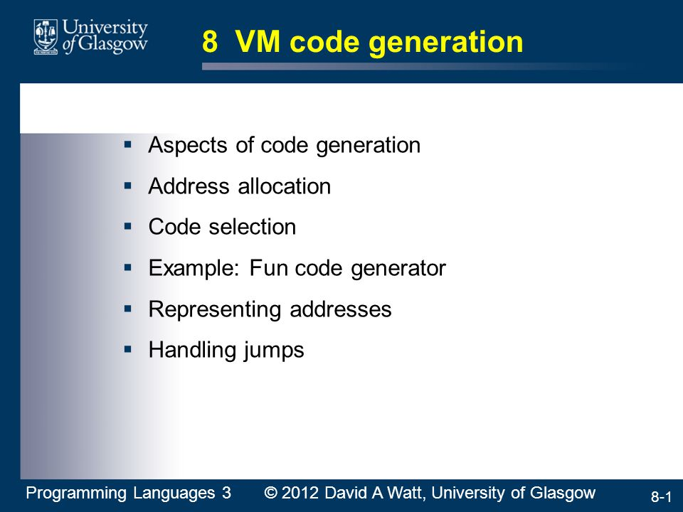 8-1 8 VM code generation  Aspects of code generation  Address allocation  Code selection  Example: Fun code generator  Representing addresses  H