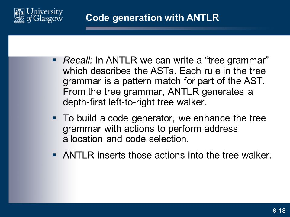 """8-18 Code generation with ANTLR  Recall: In ANTLR we can write a """"tree grammar"""" which describes the ASTs. Each rule in the tree grammar is a pattern"""
