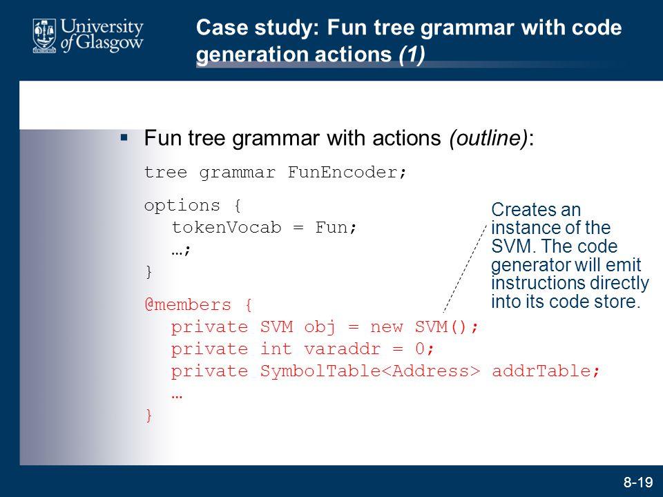 8-19 Case study: Fun tree grammar with code generation actions (1)  Fun tree grammar with actions (outline): tree grammar FunEncoder; options { token