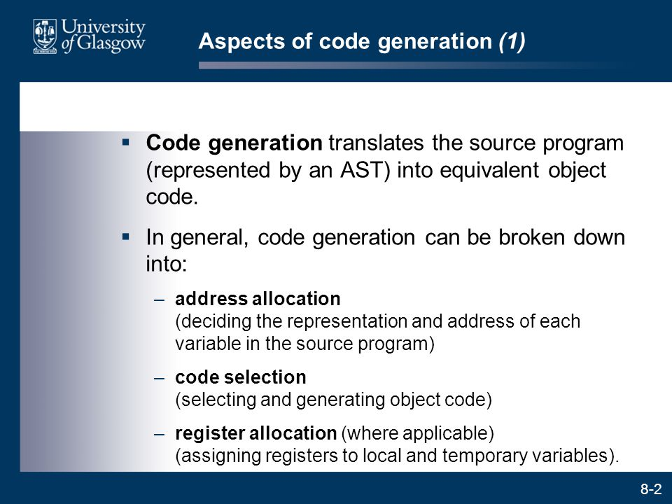 8-2 Aspects of code generation (1)  Code generation translates the source program (represented by an AST) into equivalent object code.  In general,