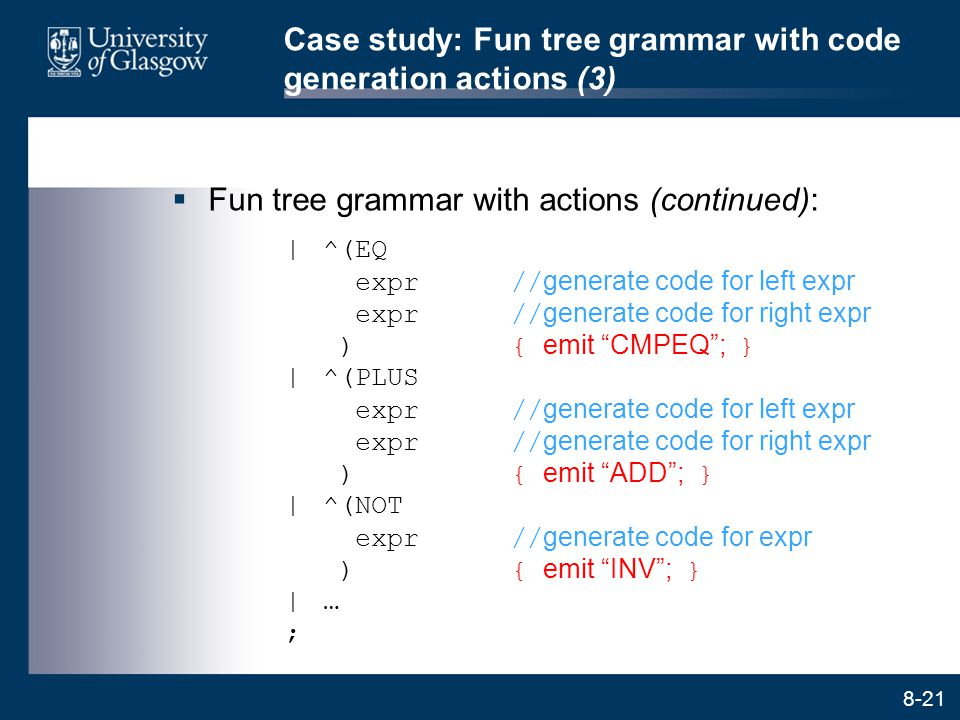 8-21 Case study: Fun tree grammar with code generation actions (3)  Fun tree grammar with actions (continued):  ^(EQ expr// generate code for left ex