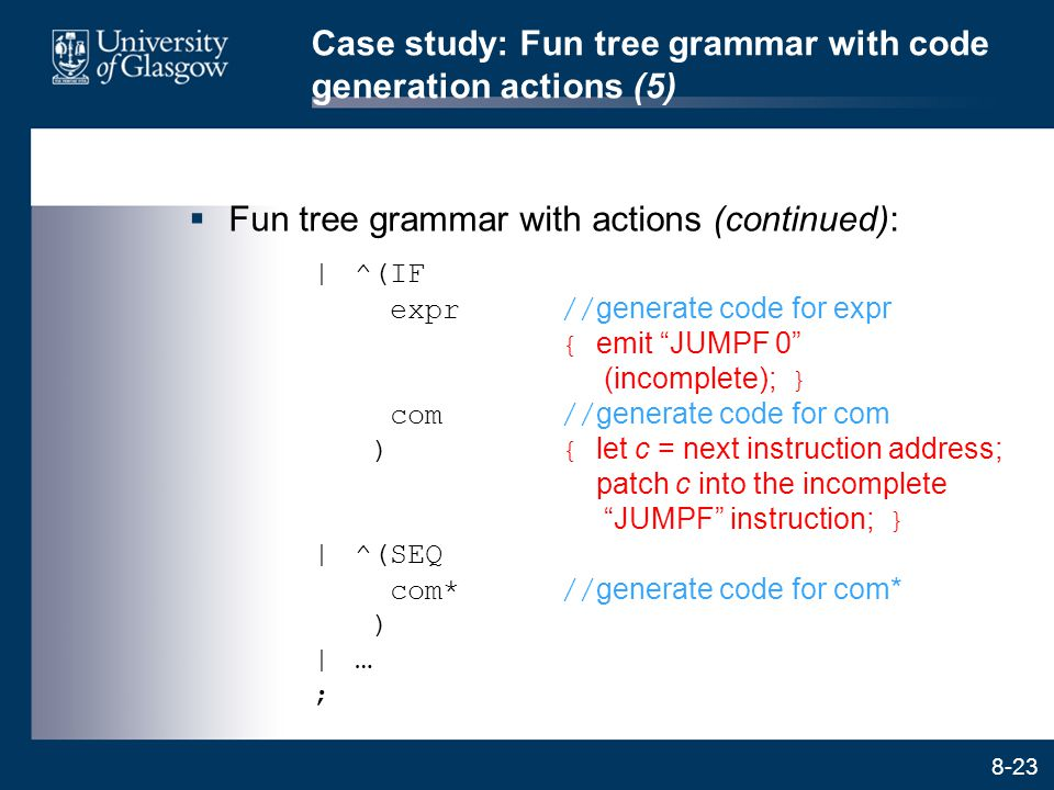 8-23 Case study: Fun tree grammar with code generation actions (5)  Fun tree grammar with actions (continued):  ^(IF expr// generate code for expr {