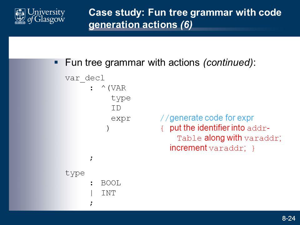 8-24 Case study: Fun tree grammar with code generation actions (6)  Fun tree grammar with actions (continued): var_decl :^(VAR type ID expr// generat