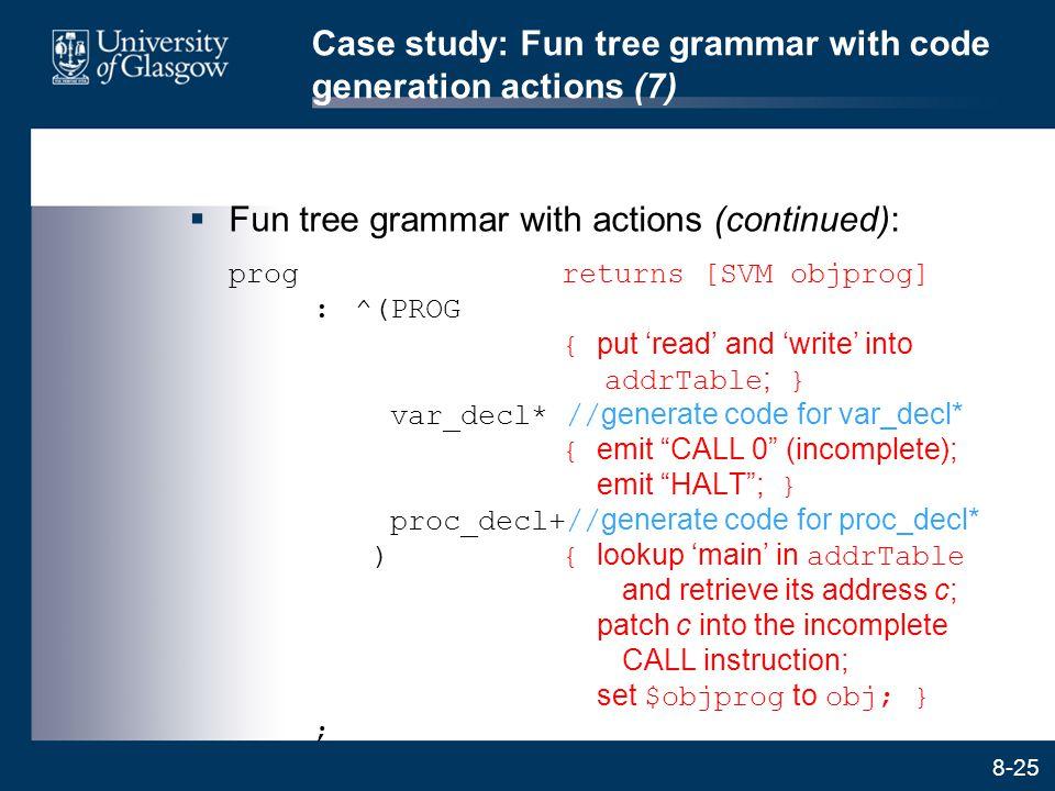 8-25 Case study: Fun tree grammar with code generation actions (7)  Fun tree grammar with actions (continued): progreturns [SVM objprog] :^(PROG { pu