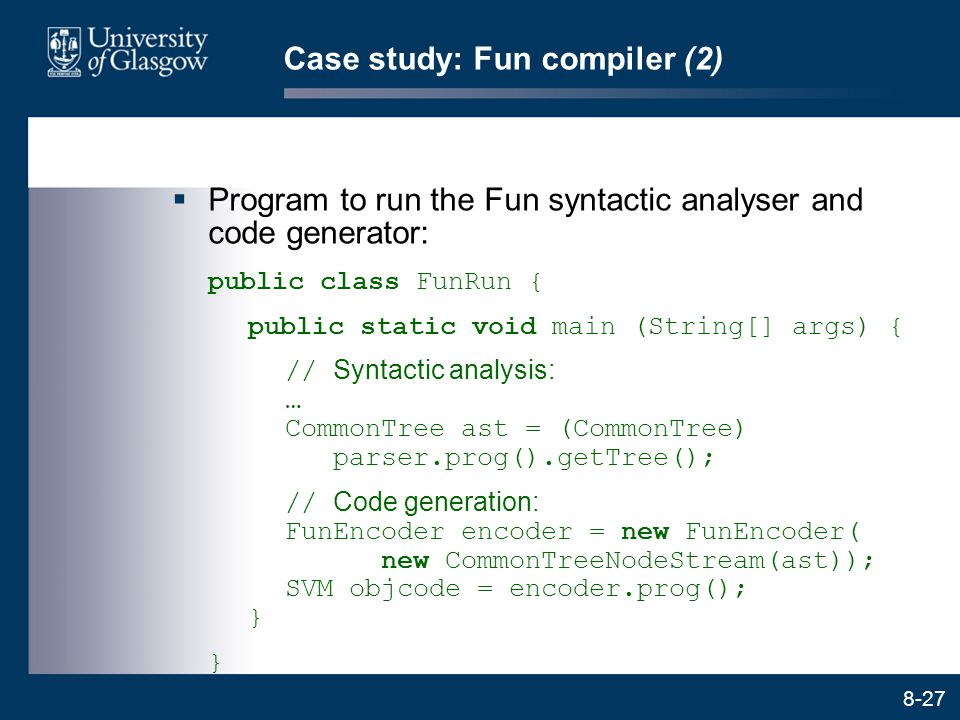 8-27 Case study: Fun compiler (2)  Program to run the Fun syntactic analyser and code generator: public class FunRun { public static void main (Strin