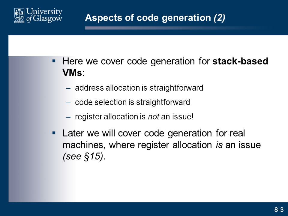 8-3 Aspects of code generation (2)  Here we cover code generation for stack-based VMs: –address allocation is straightforward –code selection is stra