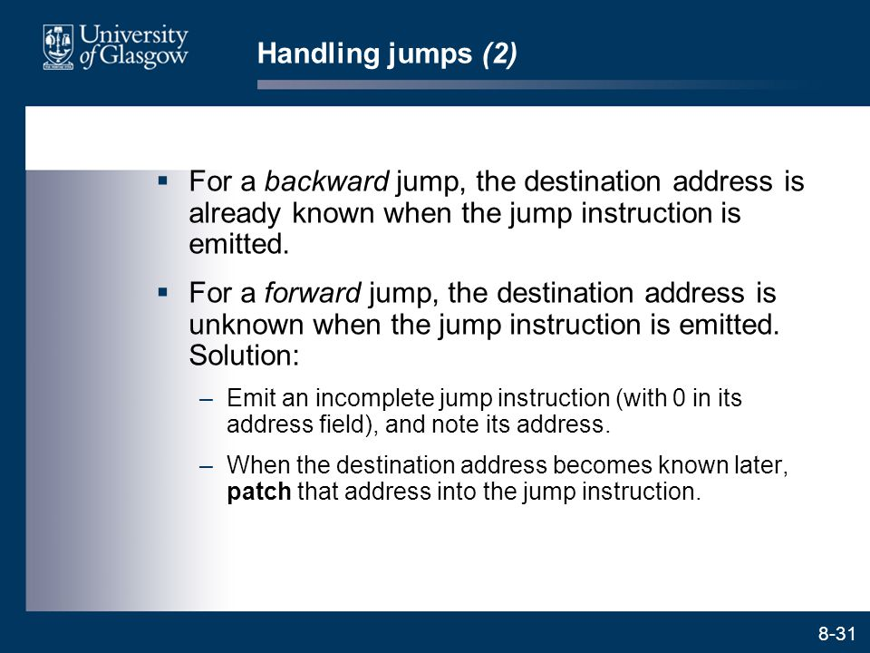 8-31 Handling jumps (2)  For a backward jump, the destination address is already known when the jump instruction is emitted.  For a forward jump, th