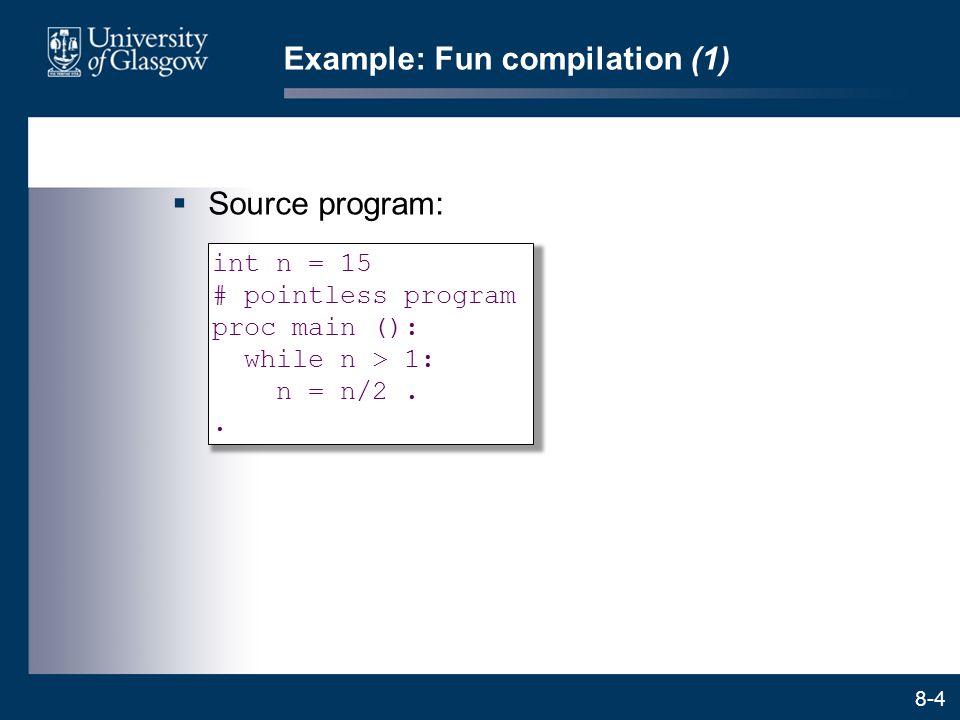 8-4 Example: Fun compilation (1)  Source program: int n = 15 # pointless program proc main (): while n > 1: n = n/2..