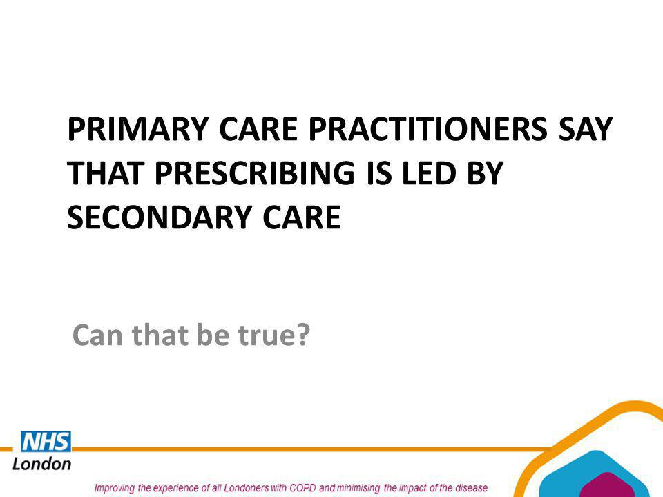 PRIMARY CARE PRACTITIONERS SAY THAT PRESCRIBING IS LED BY SECONDARY CARE Can that be true?