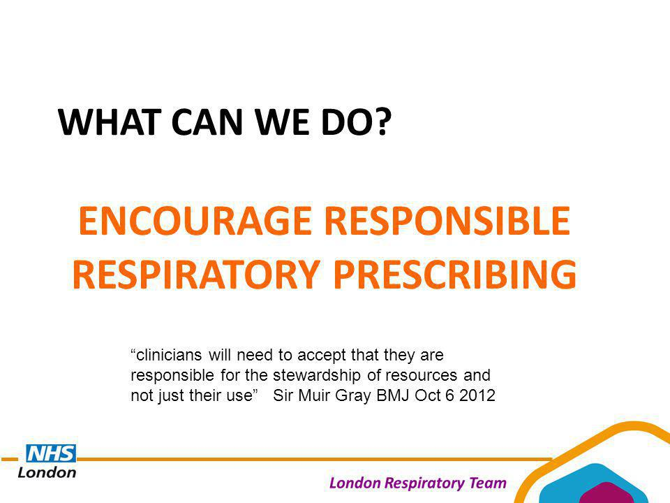 "WHAT CAN WE DO? ENCOURAGE RESPONSIBLE RESPIRATORY PRESCRIBING ""clinicians will need to accept that they are responsible for the stewardship of resourc"
