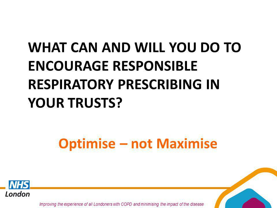 WHAT CAN AND WILL YOU DO TO ENCOURAGE RESPONSIBLE RESPIRATORY PRESCRIBING IN YOUR TRUSTS? Optimise – not Maximise