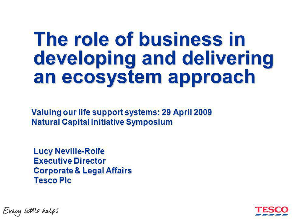 The role of business in developing and delivering an ecosystem approach Valuing our life support systems: 29 April 2009 Natural Capital Initiative Symposium Lucy Neville-Rolfe Executive Director Corporate & Legal Affairs Tesco Plc