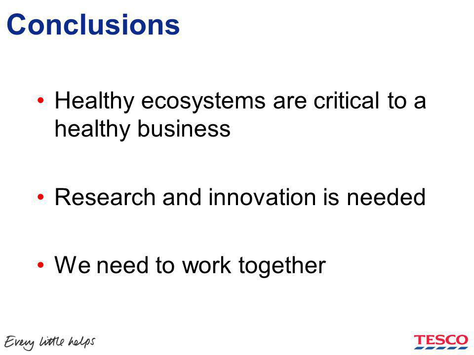 Conclusions Healthy ecosystems are critical to a healthy business Research and innovation is needed We need to work together