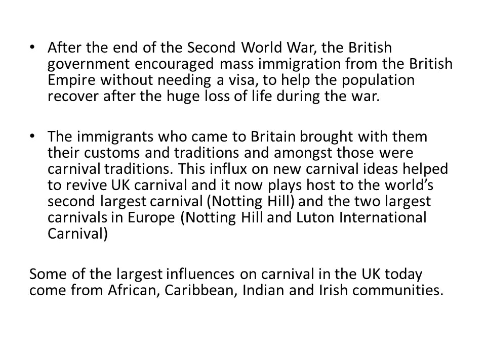 After the end of the Second World War, the British government encouraged mass immigration from the British Empire without needing a visa, to help the population recover after the huge loss of life during the war.