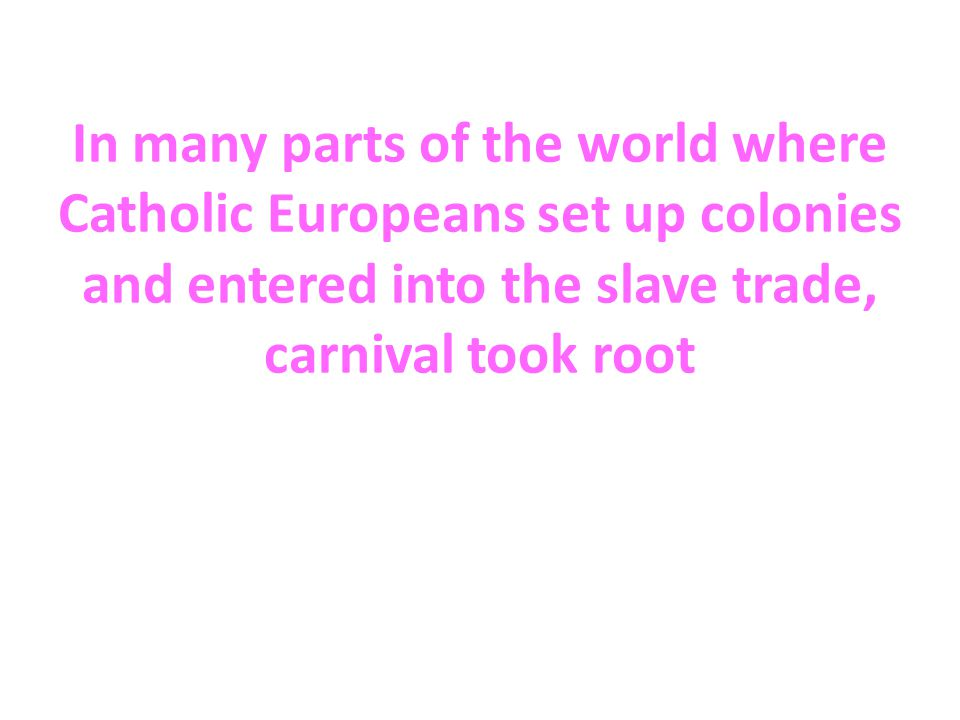 In many parts of the world where Catholic Europeans set up colonies and entered into the slave trade, carnival took root