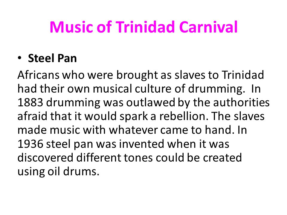 Music of Trinidad Carnival Steel Pan Africans who were brought as slaves to Trinidad had their own musical culture of drumming.