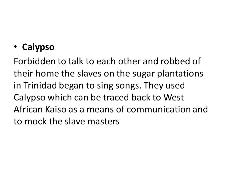Calypso Forbidden to talk to each other and robbed of their home the slaves on the sugar plantations in Trinidad began to sing songs.
