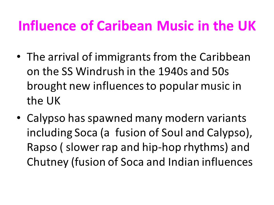 Influence of Caribean Music in the UK The arrival of immigrants from the Caribbean on the SS Windrush in the 1940s and 50s brought new influences to popular music in the UK Calypso has spawned many modern variants including Soca (a fusion of Soul and Calypso), Rapso ( slower rap and hip-hop rhythms) and Chutney (fusion of Soca and Indian influences