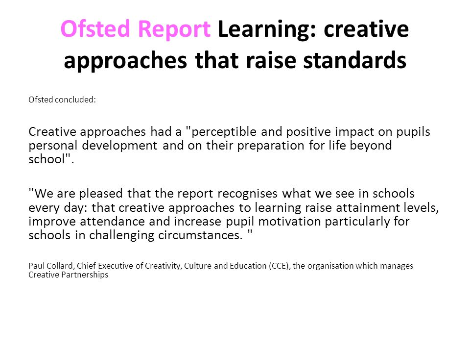 Ofsted Report Learning: creative approaches that raise standards Ofsted concluded: Creative approaches had a perceptible and positive impact on pupils personal development and on their preparation for life beyond school .