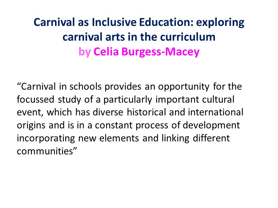 Carnival as Inclusive Education: exploring carnival arts in the curriculum by Celia Burgess-Macey Carnival in schools provides an opportunity for the focussed study of a particularly important cultural event, which has diverse historical and international origins and is in a constant process of development incorporating new elements and linking different communities