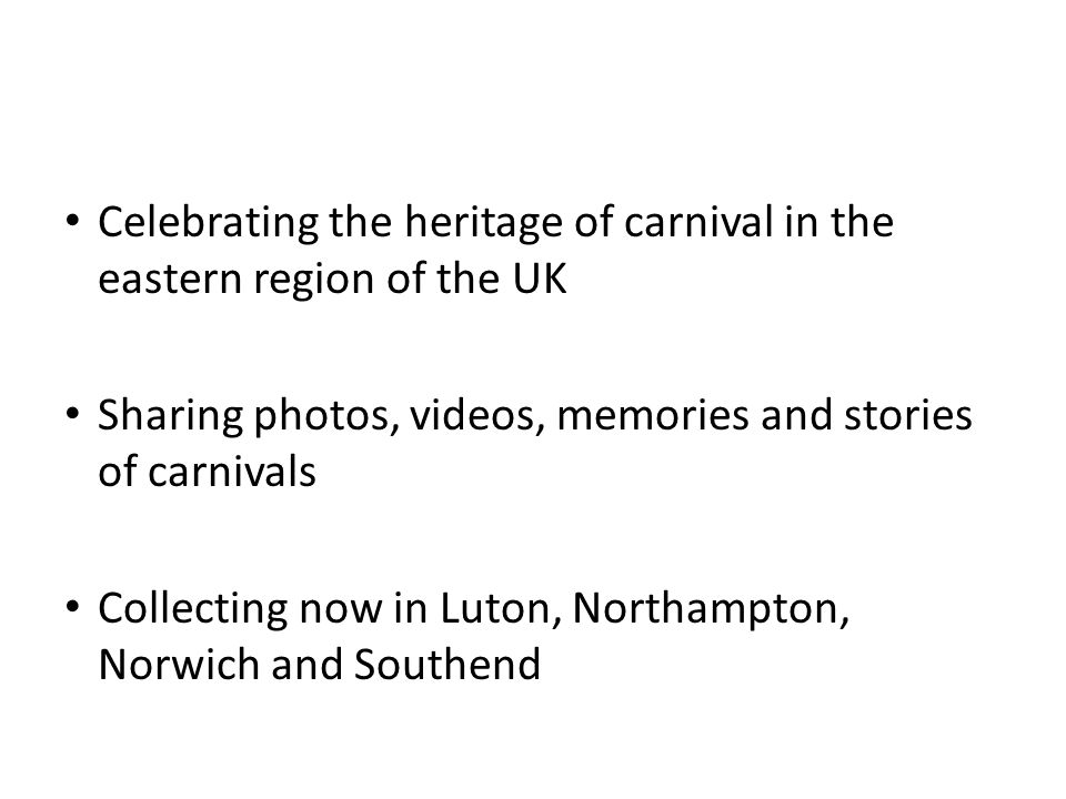 Celebrating the heritage of carnival in the eastern region of the UK Sharing photos, videos, memories and stories of carnivals Collecting now in Luton, Northampton, Norwich and Southend