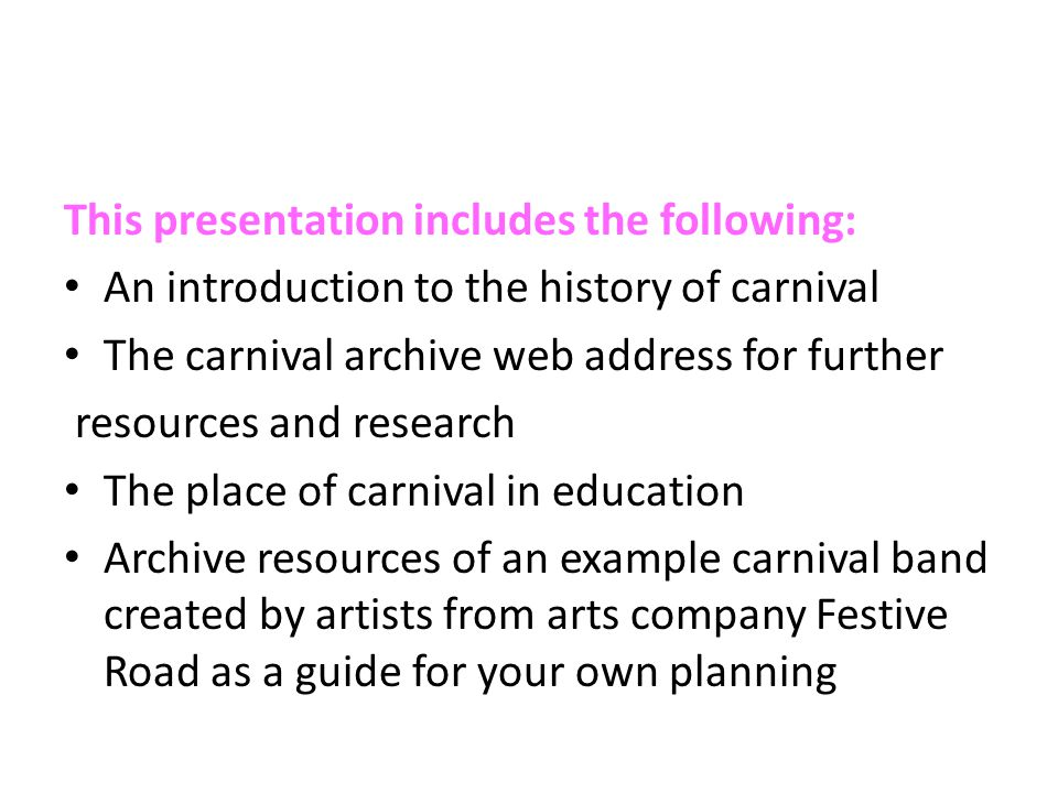 This presentation includes the following: An introduction to the history of carnival The carnival archive web address for further resources and research The place of carnival in education Archive resources of an example carnival band created by artists from arts company Festive Road as a guide for your own planning