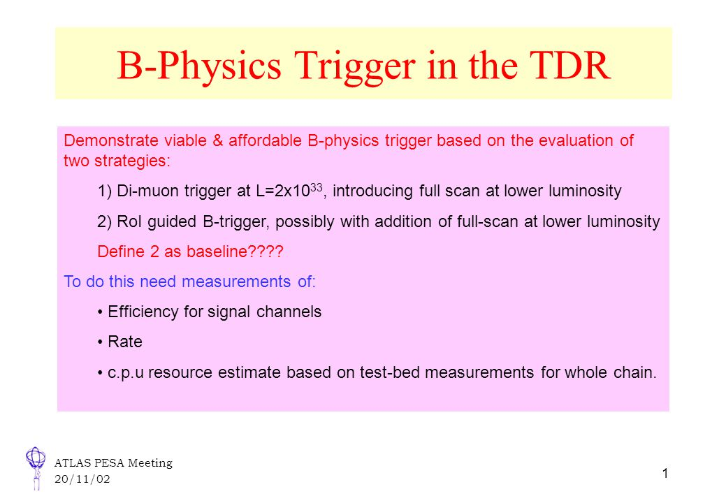 ATLAS PESA Meeting 20/11/02 1 B-Physics Trigger in the TDR Demonstrate viable & affordable B-physics trigger based on the evaluation of two strategies