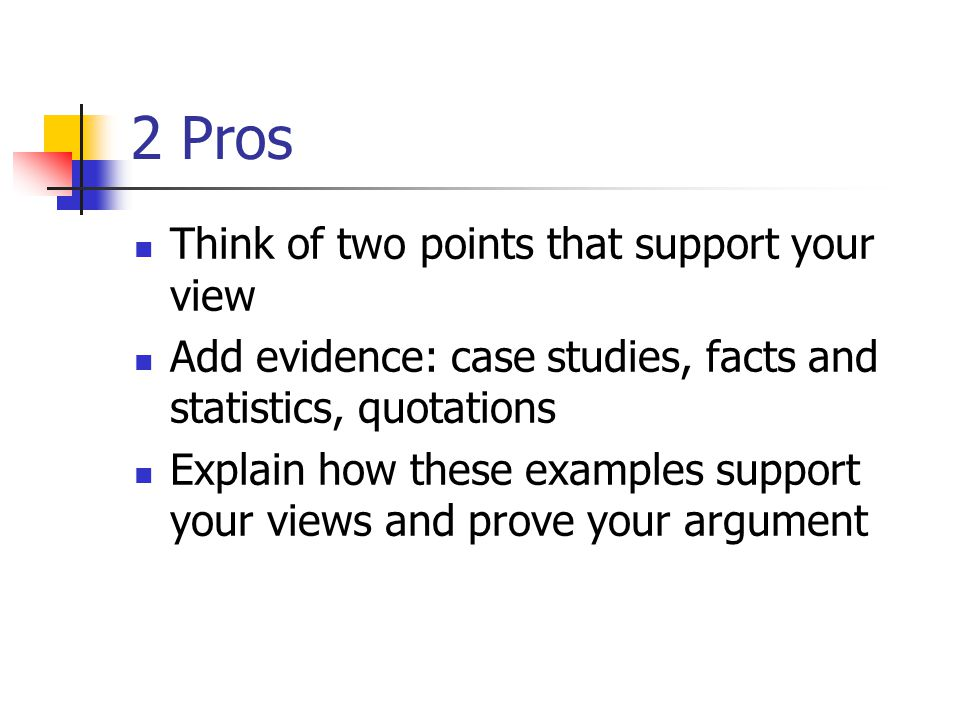 2 Pros Think of two points that support your view Add evidence: case studies, facts and statistics, quotations Explain how these examples support your views and prove your argument