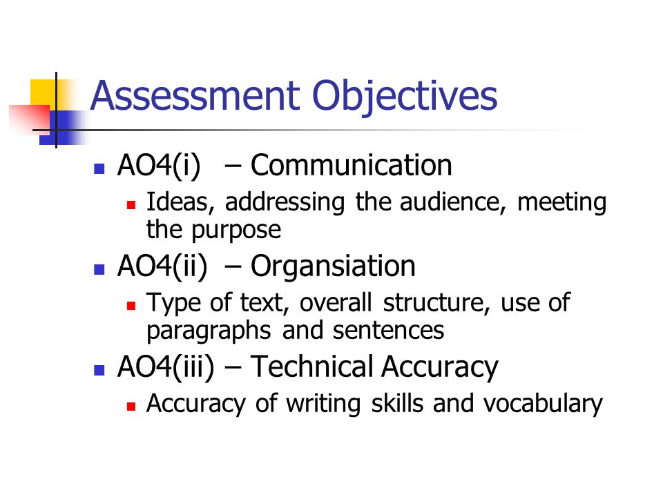 Assessment Objectives AO4(i) – Communication Ideas, addressing the audience, meeting the purpose AO4(ii) – Organsiation Type of text, overall structure, use of paragraphs and sentences AO4(iii) – Technical Accuracy Accuracy of writing skills and vocabulary
