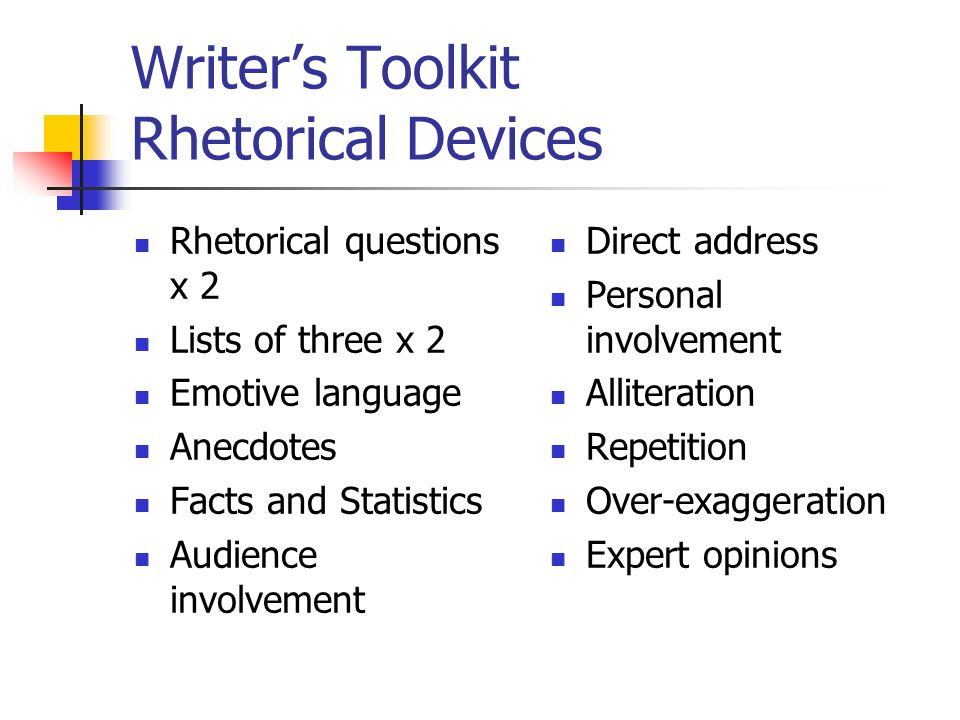 Writer's Toolkit Rhetorical Devices Rhetorical questions x 2 Lists of three x 2 Emotive language Anecdotes Facts and Statistics Audience involvement Direct address Personal involvement Alliteration Repetition Over-exaggeration Expert opinions