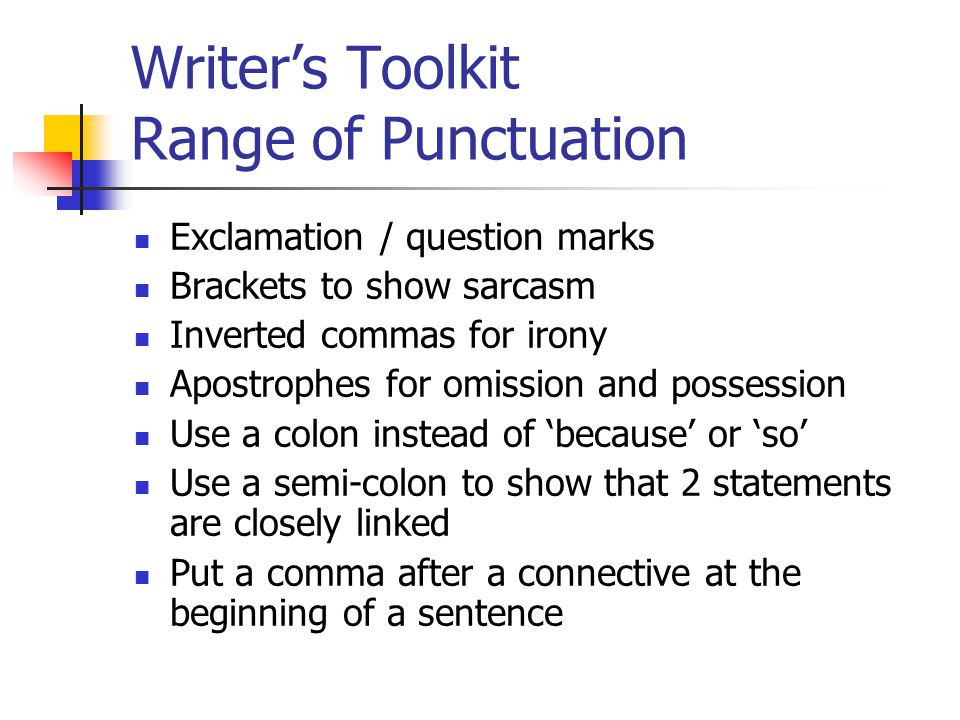 Writer's Toolkit Range of Punctuation Exclamation / question marks Brackets to show sarcasm Inverted commas for irony Apostrophes for omission and possession Use a colon instead of 'because' or 'so' Use a semi-colon to show that 2 statements are closely linked Put a comma after a connective at the beginning of a sentence