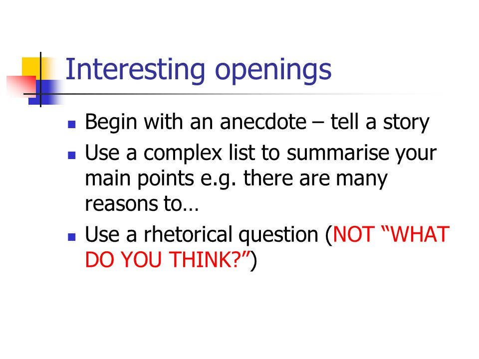 Interesting openings Begin with an anecdote – tell a story Use a complex list to summarise your main points e.g.