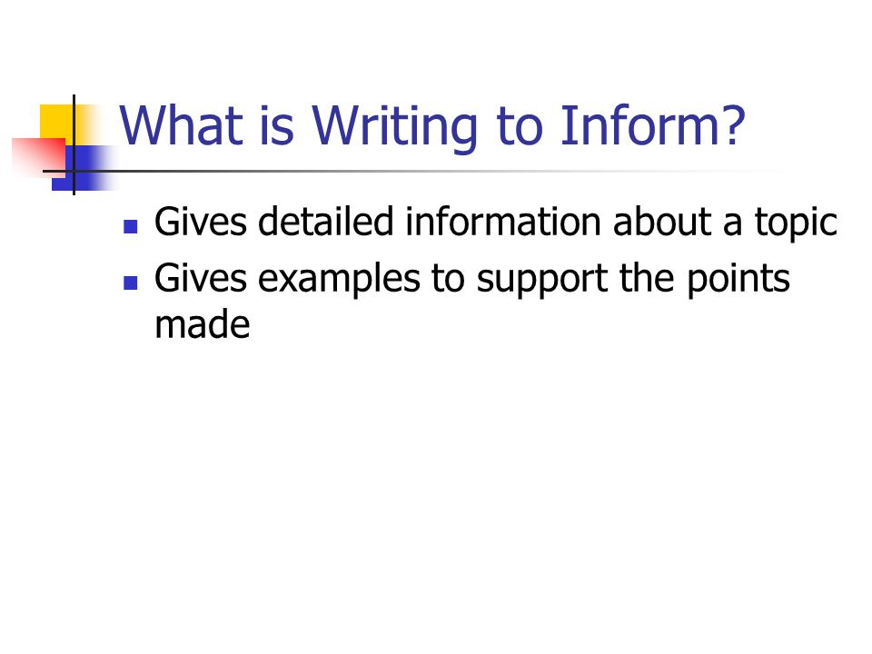 What is Writing to Inform? Gives detailed information about a topic Gives examples to support the points made