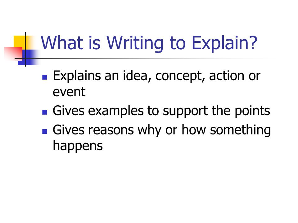 What is Writing to Explain? Explains an idea, concept, action or event Gives examples to support the points Gives reasons why or how something happens