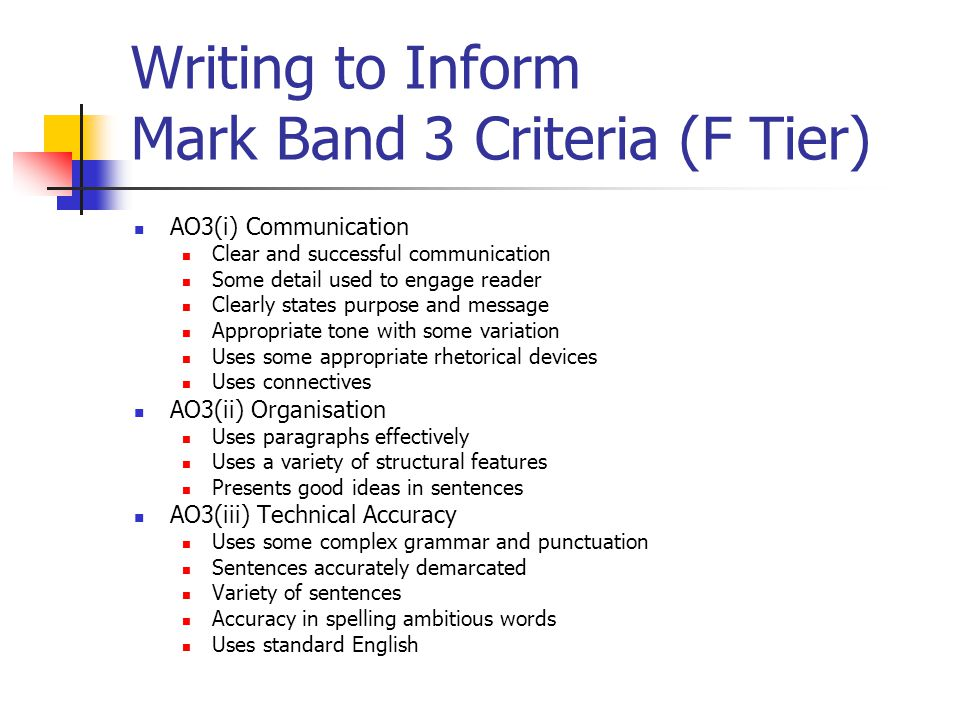 Writing to Inform Mark Band 3 Criteria (F Tier) AO3(i) Communication Clear and successful communication Some detail used to engage reader Clearly states purpose and message Appropriate tone with some variation Uses some appropriate rhetorical devices Uses connectives AO3(ii) Organisation Uses paragraphs effectively Uses a variety of structural features Presents good ideas in sentences AO3(iii) Technical Accuracy Uses some complex grammar and punctuation Sentences accurately demarcated Variety of sentences Accuracy in spelling ambitious words Uses standard English