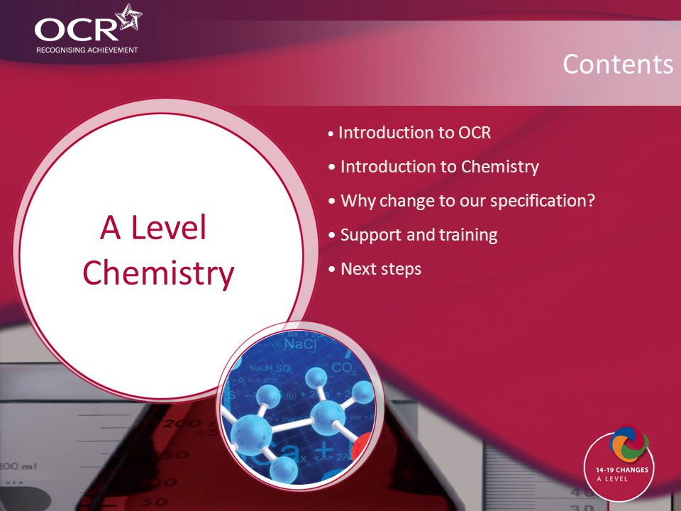 Introduction to OCR Introduction to Chemistry Why change to our specification? Support and training Next steps Contents