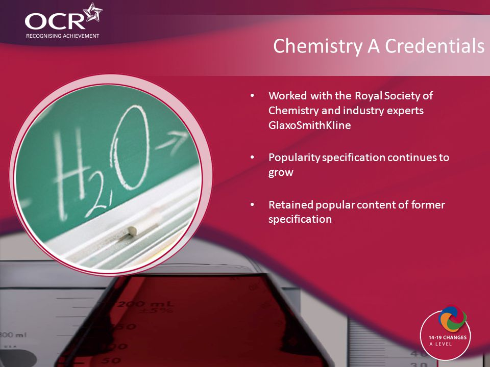 Chemistry A Credentials Worked with the Royal Society of Chemistry and industry experts GlaxoSmithKline Popularity specification continues to grow Ret