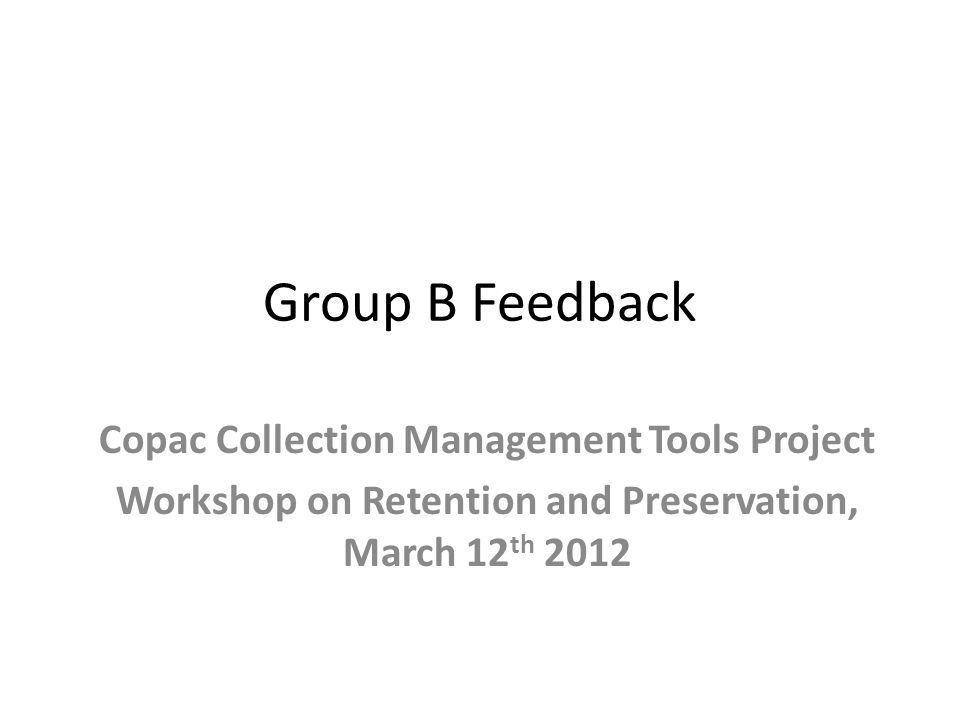 Group B Feedback Copac Collection Management Tools Project Workshop on Retention and Preservation, March 12 th 2012
