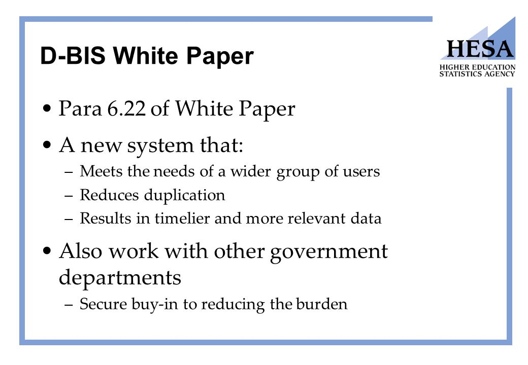 D-BIS White Paper Para 6.22 of White Paper A new system that: –Meets the needs of a wider group of users –Reduces duplication –Results in timelier and more relevant data Also work with other government departments –Secure buy-in to reducing the burden
