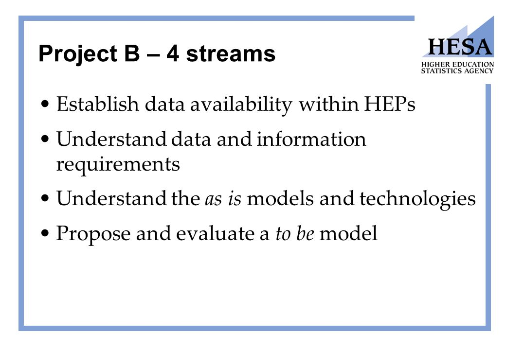 Project B – 4 streams Establish data availability within HEPs Understand data and information requirements Understand the as is models and technologies Propose and evaluate a to be model