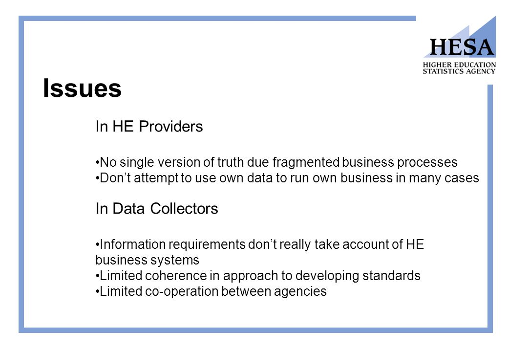 Issues In HE Providers No single version of truth due fragmented business processes Don't attempt to use own data to run own business in many cases In Data Collectors Information requirements don't really take account of HE business systems Limited coherence in approach to developing standards Limited co-operation between agencies