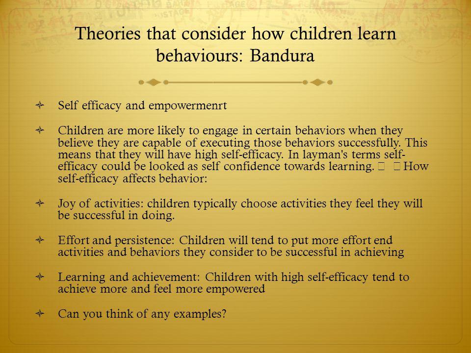 Theories that consider how children learn behaviours: Bandura  Self efficacy and empowermenrt  Children are more likely to engage in certain behavio